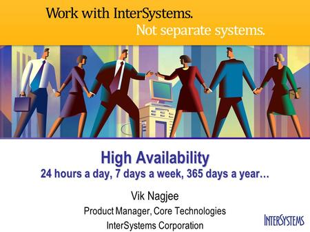 High Availability 24 hours a day, 7 days a week, 365 days a year… Vik Nagjee Product Manager, Core Technologies InterSystems Corporation.