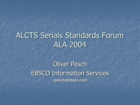 ALCTS Serials Standards Forum ALA 2004 Oliver Pesch EBSCO Information Services