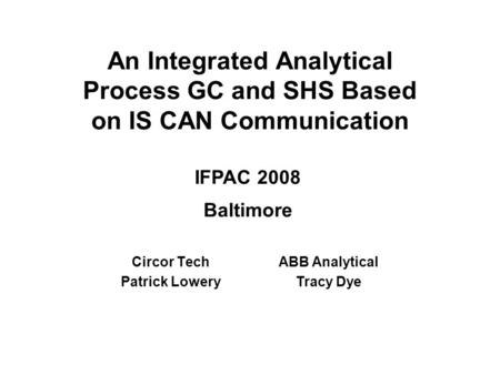 An Integrated Analytical Process GC and SHS Based on IS CAN Communication Circor Tech Patrick Lowery ABB Analytical Tracy Dye IFPAC 2008 Baltimore.