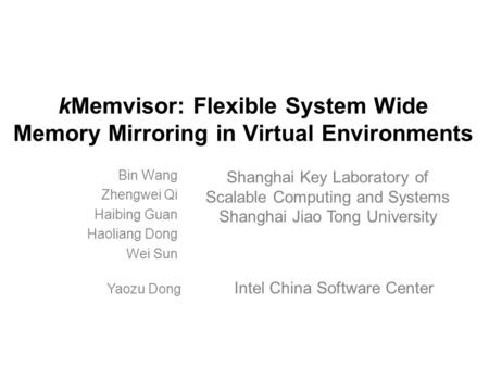 KMemvisor: Flexible System Wide Memory Mirroring in Virtual Environments Bin Wang Zhengwei Qi Haibing Guan Haoliang Dong Wei Sun Shanghai Key Laboratory.
