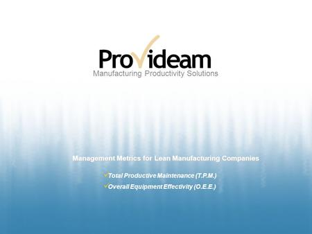 Manufacturing Productivity Solutions Management Metrics for Lean Manufacturing Companies Total Productive Maintenance (T.P.M.) Overall Equipment Effectivity.
