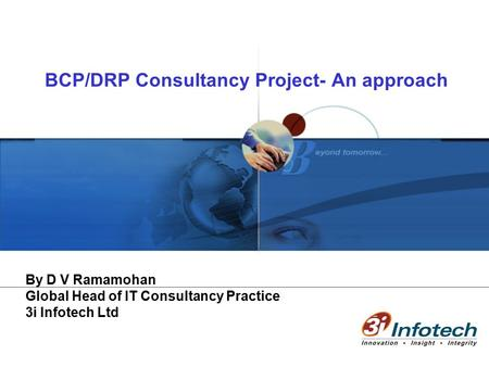BCP/DRP Consultancy Project- An approach By D V Ramamohan Global Head of IT Consultancy Practice 3i Infotech Ltd.