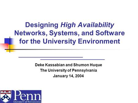 Designing High Availability Networks, Systems, and Software for the University Environment Deke Kassabian and Shumon Huque The University of Pennsylvania.