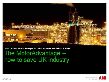 © ABB Group May 15, 2015 | Slide 1 The MotorAdvantage – how to save UK industry Steve Ruddell, Division Manager, Discrete Automation and Motion, ABB Ltd.