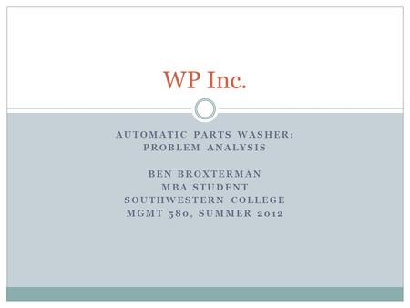 AUTOMATIC PARTS WASHER: PROBLEM ANALYSIS BEN BROXTERMAN MBA STUDENT SOUTHWESTERN COLLEGE MGMT 580, SUMMER 2012 WP Inc.