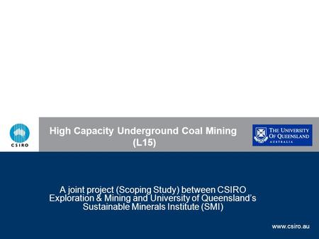 Www.csiro.au Back to Components High Capacity Underground Coal Mining (L15) A joint project (Scoping Study) between CSIRO Exploration & Mining and University.
