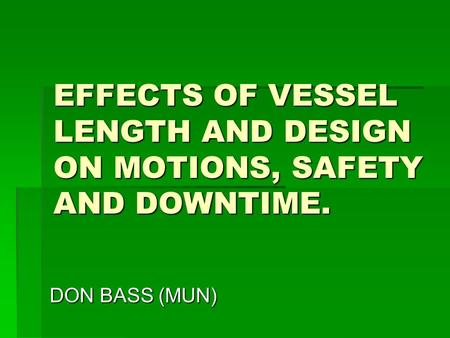 EFFECTS OF VESSEL LENGTH AND DESIGN ON MOTIONS, SAFETY AND DOWNTIME. DON BASS (MUN)