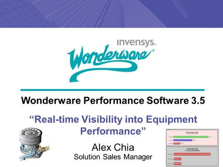"Wonderware Performance Software 3.5 ""Real-time Visibility into Equipment Performance"" Alex Chia Solution Sales Manager."