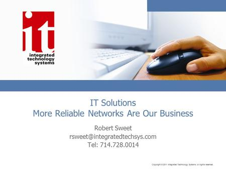 Copyright © 2011 Integrated Technology Systems All rights reserved. IT Solutions More Reliable Networks Are Our Business Robert Sweet