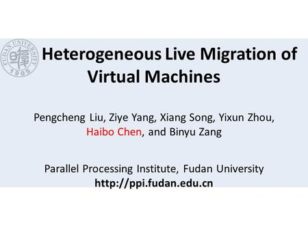 Heterogeneous Live Migration of Virtual Machines Pengcheng Liu, Ziye Yang, Xiang Song, Yixun Zhou, Haibo Chen, and Binyu Zang Parallel Processing Institute,