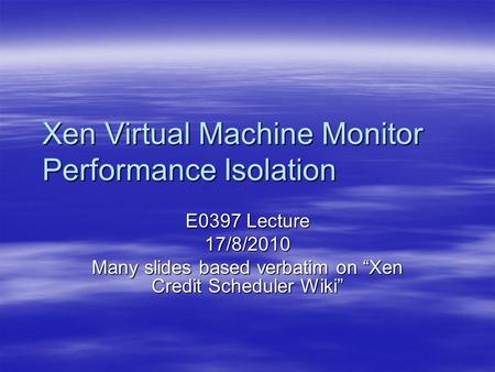 "Xen Virtual Machine Monitor Performance Isolation E0397 Lecture 17/8/2010 Many slides based verbatim on ""Xen Credit Scheduler Wiki"""