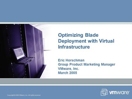 Copyright © 2005 VMware, Inc. All rights reserved. Optimizing Blade Deployment with Virtual Infrastructure Eric Horschman Group Product Marketing Manager.