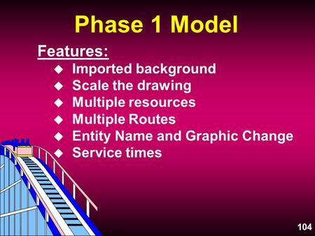 104 Phase 1 Model Features: u Imported background u Scale the drawing u Multiple resources u Multiple Routes u Entity Name and Graphic Change u Service.