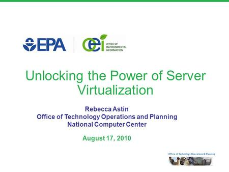 Office of Technology Operations & Planning Unlocking the Power of Server Virtualization Rebecca Astin Office of Technology Operations and Planning National.