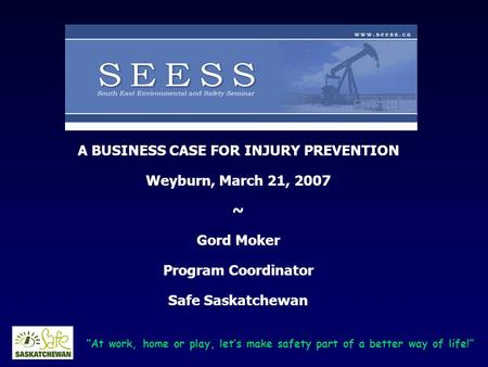 """At work, home or play, let's make safety part of a better way of life!"" A BUSINESS CASE FOR INJURY PREVENTION Weyburn, March 21, 2007 ~ Gord Moker Program."