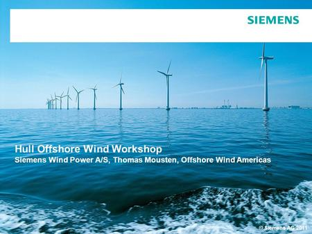 © Siemens AG 2011 Hull Offshore Wind Workshop Siemens Wind Power A/S, Thomas Mousten, Offshore Wind Americas.