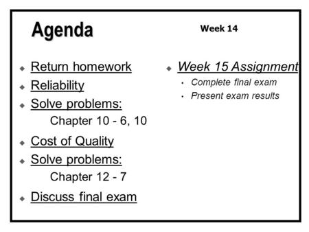  Return homework  Reliability  Solve problems: Chapter 10 - 6, 10  Cost of Quality  Solve problems: Chapter 12 - 7  Discuss final exam  Week 15.