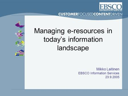 Managing e-resources in today's information landscape Mikko Laitinen EBSCO Information Services 23.9.2005.