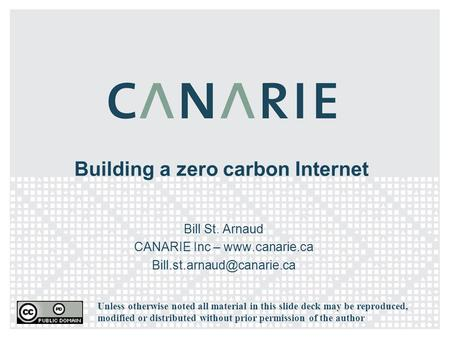 Building a zero carbon Internet Bill St. Arnaud CANARIE Inc –  Unless otherwise noted all material in this slide.