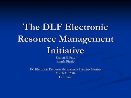 The DLF Electronic Resource Management Initiative Sharon E. Farb Angela Riggio UC Electronic Resource Management Planning Meeting March 11, 2004 UC Irvine.