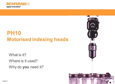 PH10 Motorised indexing heads What is it? Where is it used? Why do you need it? Slide 1.