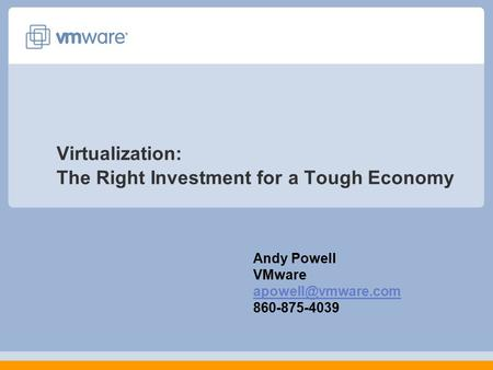Virtualization: The Right Investment for a Tough Economy Andy Powell VMware 860-875-4039.