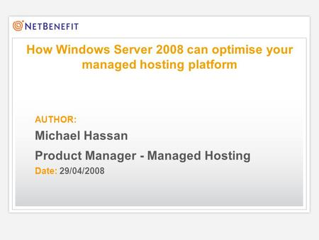 AUTHOR: Michael Hassan Product Manager - Managed Hosting Date: 29/04/2008 How Windows Server 2008 can optimise your managed hosting platform.