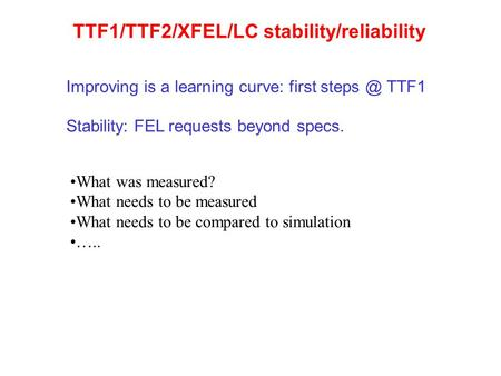 TTF1/TTF2/XFEL/LC stability/reliability Stability: FEL requests beyond specs. What was measured? What needs to be measured What needs to be compared to.
