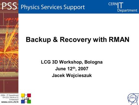 CERN - IT Department CH-1211 Genève 23 Switzerland www.cern.ch/i t Backup & Recovery with RMAN LCG 3D Workshop, Bologna June 12 th, 2007 Jacek Wojcieszuk.