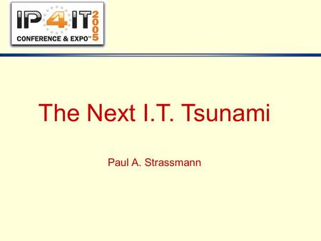The Next I.T. Tsunami Paul A. Strassmann. Copyright © 2005, Paul A. Strassmann - IP4IT - 11/15/05 2 Perspective 1955-19751975-19951995-2015 Months  Weeks.