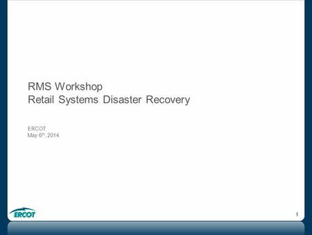 1 RMS Workshop Retail Systems Disaster Recovery ERCOT May 6 th, 2014.