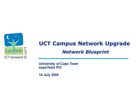 UCT Campus Network Upgrade University of Cape Town supaTsela PIC 14 July 2005 Network Blueprint.