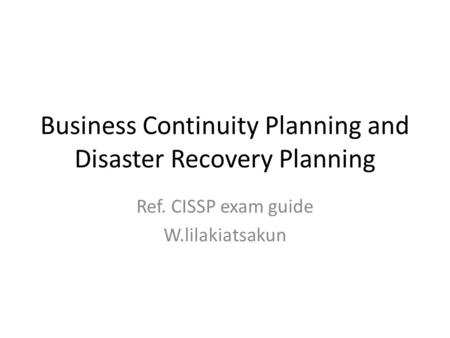 Business Continuity Planning and Disaster Recovery Planning Ref. CISSP exam guide W.lilakiatsakun.