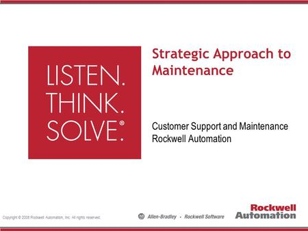 Copyright © 2008 Rockwell Automation, Inc. All rights reserved. Strategic Approach to Maintenance Customer Support and Maintenance Rockwell Automation.