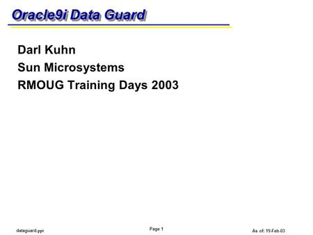 Page 1 dataguard. ppt As of: 19-Feb-03 Oracle9i Data Guard Darl Kuhn Sun Microsystems RMOUG Training Days 2003.