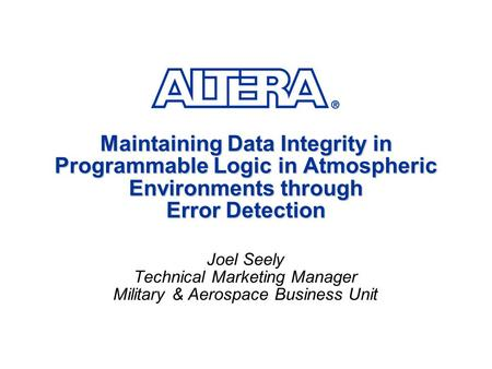 Maintaining Data Integrity in Programmable Logic in Atmospheric Environments through Error Detection Joel Seely Technical Marketing Manager Military &