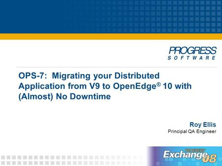 OPS-7: Migrating your Distributed Application from V9 to OpenEdge ® 10 with (Almost) No Downtime Roy Ellis Principal QA Engineer.