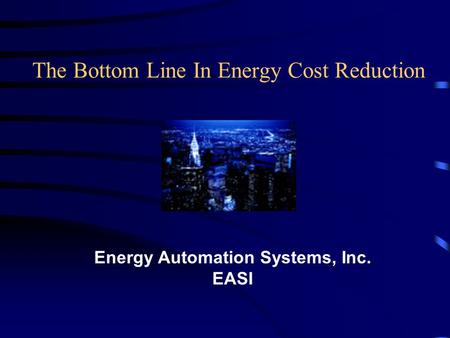 The Bottom Line In Energy Cost Reduction Energy Automation Systems, Inc. EASI.