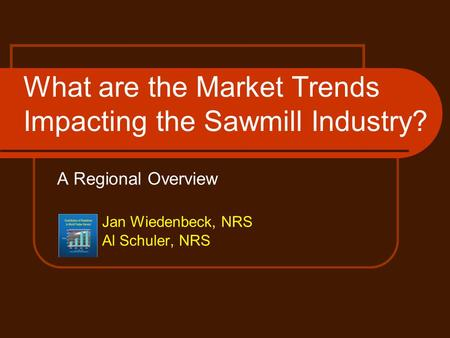 A Regional Overview Jan Wiedenbeck, NRS Al Schuler, NRS What are the Market Trends Impacting the Sawmill Industry?
