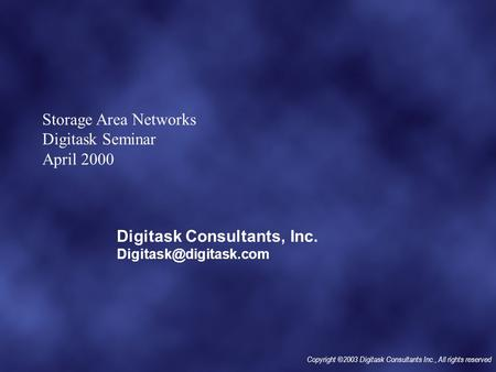 Copyright ©2003 Digitask Consultants Inc., All rights reserved Storage Area Networks Digitask Seminar April 2000 Digitask Consultants, Inc.
