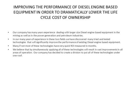 IMPROVING THE PERFORMANCE OF DIESEL ENGINE BASED EQUIPMENT IN ORDER TO DRAMATICALLY LOWER THE LIFE CYCLE COST OF OWNERSHIP Our company has many years experience.
