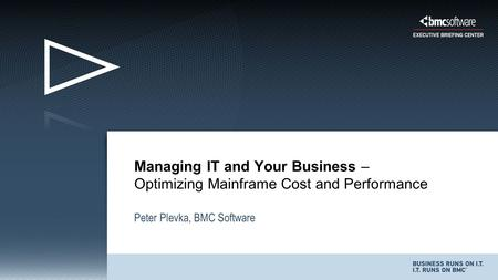 Peter Plevka, BMC Software Managing IT and Your Business – Optimizing Mainframe Cost and Performance.