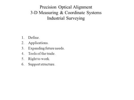 Precision Optical Alignment 3-D Measuring & Coordinate Systems Industrial Surveying 1.Define. 2.Applications. 3.Expanding future needs. 4.Tools of the.