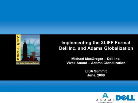 Implementing the XLIFF Format Dell Inc. and Adams Globalization Michael MacGregor – Dell Inc. Vivek Anand – Adams Globalization LISA Summit June, 2006.