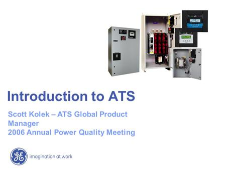 Introduction to ATS Scott Kolek – ATS Global Product Manager 2006 Annual Power Quality Meeting.