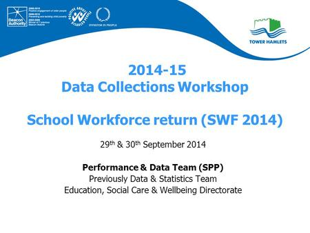 2014-15 Data Collections Workshop School Workforce return (SWF 2014) 29 th & 30 th September 2014 Performance & Data Team (SPP) Previously Data & Statistics.