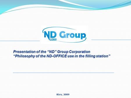 "Presentation of the ""ND"" Group Corporation ""Philosophy of the ND-OFFICE use in the filling station"" Kiev, 2009."