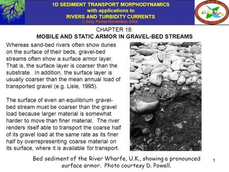 1D SEDIMENT TRANSPORT MORPHODYNAMICS with applications to RIVERS AND TURBIDITY CURRENTS © Gary Parker November, 2004 1 CHAPTER 18: MOBILE AND STATIC ARMOR.