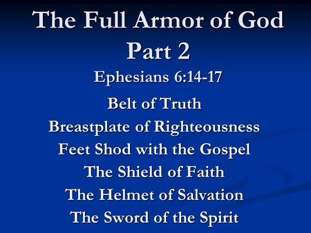 The Full Armor of God Part 2 Ephesians 6:14-17 Belt of Truth Breastplate of Righteousness Feet Shod with the Gospel The Shield of Faith The Helmet of Salvation.