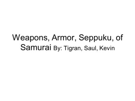Weapons, Armor, Seppuku, of Samurai By: Tigran, Saul, Kevin.